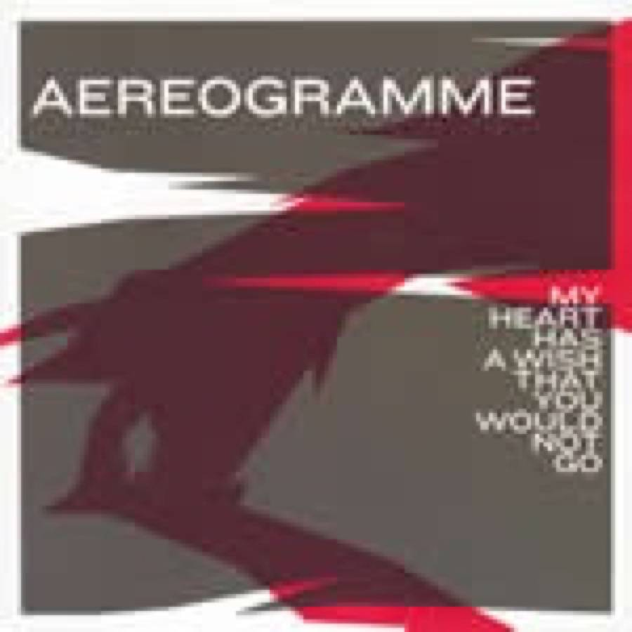 Aereogramme – My Heart Has A Wish That You Would Not Go