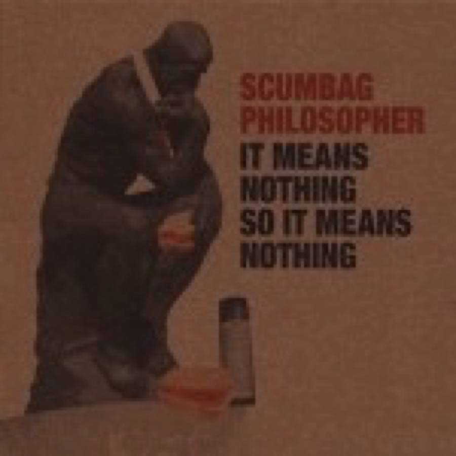 Scumbag Philosopher – It Means Nothing So It Means Nothing