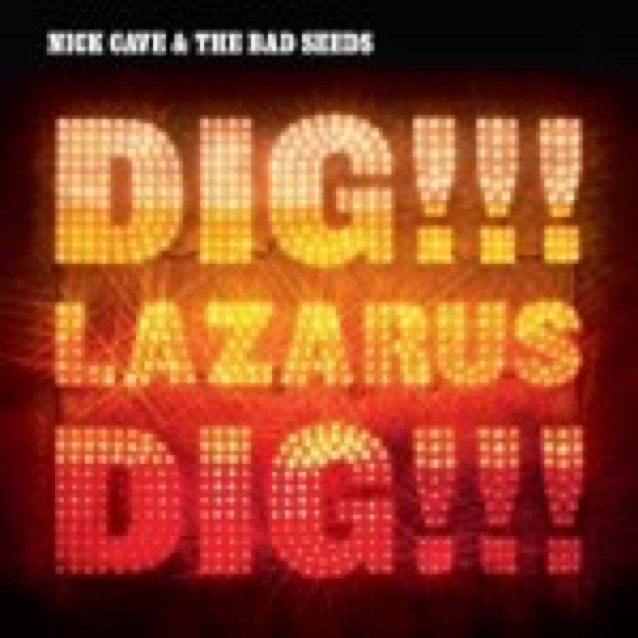 Nick Cave and The Bad Seeds – Dig, Lazarus, Dig