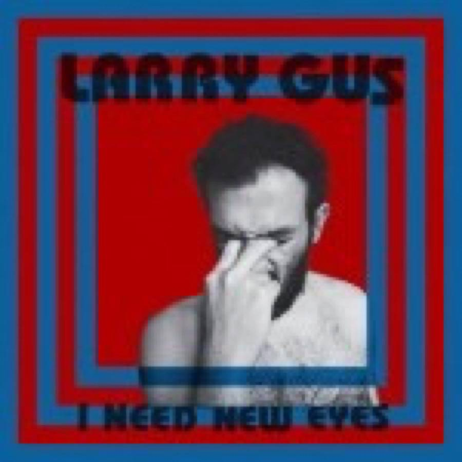 Larry Gus – I Need New Eyes