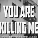 Dandy Warhols – You Are Killing Me