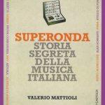 Valerio Mattioli – Superonda. Storia segreta della musica italiana